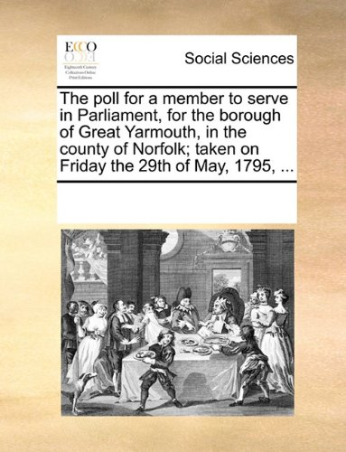 The poll for a member to serve in Parliament, for the borough of Great Yarmouth, in the county of Norfolk; taken on Friday the 29th of May, 1795, ...
