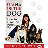 It's Me or the Dog: How to Have the Perfect Pet ~ Victoria Stilwell