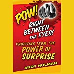 Pow! Right Between the Eyes: Profiting from the Power of Surprise | Andy Nulman