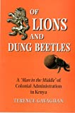 Terence Gavaghan Of Lions and Dung Beetles: A Man in the Middle of Colonial Administration in Kenya