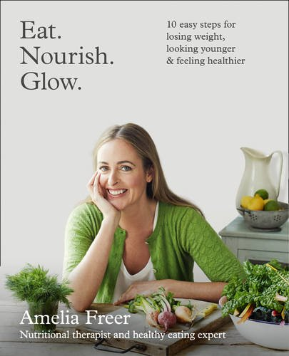 Eat. Nourish. Glow.: 10 Easy Steps for Losing Weight, Looking Younger & Feeling Healthier by Amelia Freer