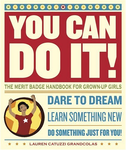 You Can Do It!: The Merit Badge Handbook for Grown-Up Girls, Lauren Catuzzi Grandcolas
