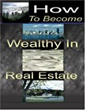How To Become Wealthy In Real Estate