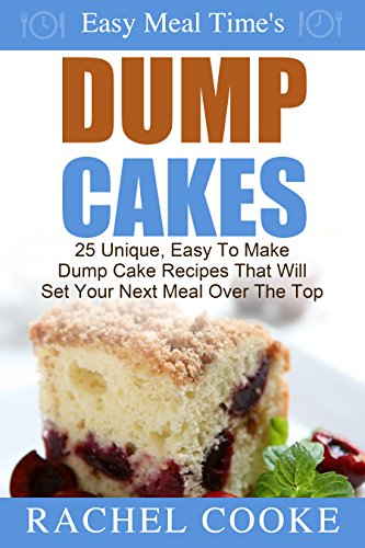 Easy Meal Time's - Dump Cake Recipes: 25 Unique, Easy To Make Dump Cake Recipes That Will Set Your Next Meal Over The Top by Rachel Cooke