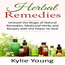 Herbal Remedies: Unleash the Magic of Natural Remedies, Medicinal Herbs and Recipes with the Power to Heal Audiobook by Kylie Young Narrated by Tracy Hundley