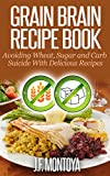 Grain Brain Recipe Book: Avoiding Wheat, Sugar and Carb Suicide With Delicious Recipes (Wheat Free And Low Carb Recipes)