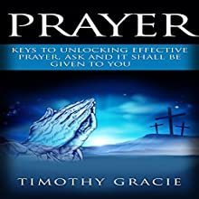 Prayer: Keys to Effective Prayer. Ask and It Shall Be Given to You Audiobook by Timothy Gracie Narrated by Mark Christensen