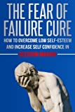 The Fear Of Failure Cure - How To Overcome Low Self-Esteem and Increase Self Confidence in Decision Making: Fears, Decisive, Strategic Thinking, Strategy, Decision Making, Fearless, Problem Solving