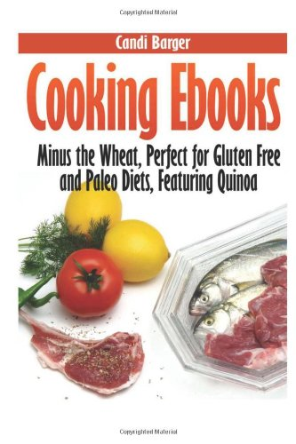 Cooking Ebooks: Minus the Wheat, Perfect for Gluten Free and Paleo Diets, Featuring Quinoa by Candi Barger