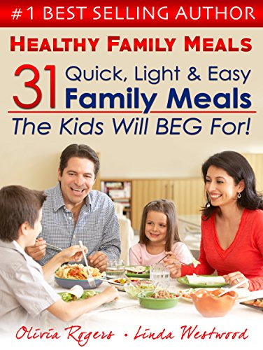 Healthy Family Meals: 31 Quick, Light, & Easy Family Meals The Kids Will Beg For by Olivia Rogers, Linda Westwood
