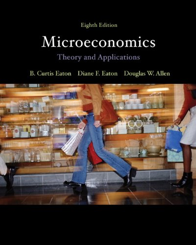 Microeconomics: Theory with Applications (8th Edition), by B. Curtis Eaton, Diane F. Eaton, Douglas W. Allen