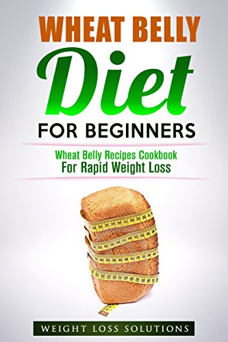 Wheat Belly: Diet For Beginners: Wheat Belly Recipes Cookbook For Rapid Weight Loss (Wheat Belly, Diets, Cookbook, Grain, Meal Plans, Wheat Free, Sugar Detox) by Healthy Body