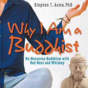 Why I Am a Buddhist: No-Nonsense Buddhism with Red Meat and Whiskey | [Stephen T. Asma]