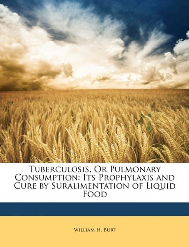 Tuberculosis, Or Pulmonary Consumption: Its Prophylaxis and Cure by Suralimentation of Liquid Food