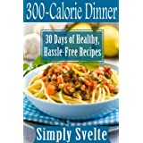 300-Calorie Meals--Dinner: 30 Days of Low-Calorie Recipes for Health and Weight Loss (Simply Svelte: 30 Days to Thin) ~ Simply Svelte