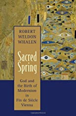 Sacred Spring: God and the Birth of Modernism in Fin De Siecle Vienna