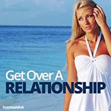 Get Over a Relationship Hypnosis: Recover from Your Breakup, with Hypnosis Speech by  Hypnosis Live Narrated by  Hypnosis Live