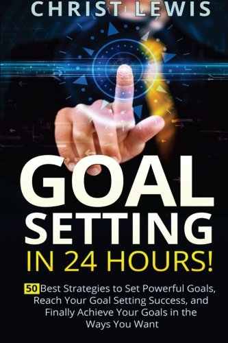 Goal Setting in 24 Hours: 50 Best Strategies to Set Powerful Goals, Reach Your Goal Setting Success, and Finally Achieve Your Goals in the Ways You Want PDF