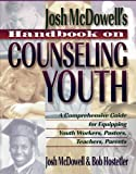 Josh McDowells Handbook on Counseling Youth: A Comprehensive Guide for Equipping Youth Workers, Pastors, Teachers, and Parents