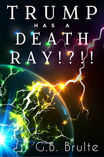 Who Has a Death Ray!?!!: Trump Has a Death Ray!?!!
