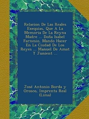 Relacion De Las Reales Exequias, Que A La Memoria De La Reyna Madre ... Doña Isabel Farnesio, Mando Hacer En La Ciudad De Los Reyes ... Manuel De Amat Y Junient ... (Spanish Edition)