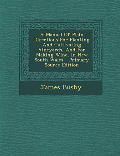 A Manual of Plain Directions for Planting and Cultivating Vineyards, and for Making Wine, in New South Wales - Primary Source Edition