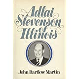 Adlai Stevenson of Illinois: The Life of Adlai E. Stevenson ~ John Bartlow Martin