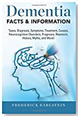 Dementia: Dementia Types, Diagnosis, Symptoms, Treatment, Causes, Neurocognitive Disorders, Prognosis, Research, History, Myths, and More! Facts & Information