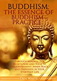 Buddhism: The Essence Of Buddhism Practice. Through Mindful Zen Meditation and Yoga to Enlightenment, Inner Peace and Happiness in Everyday Life. (buddhism ... anxiety, stress, how to meditate)