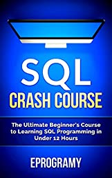 SQL: Crash Course - The Ultimate Beginner's Course to Learning SQL Programming in Under 12 Hours