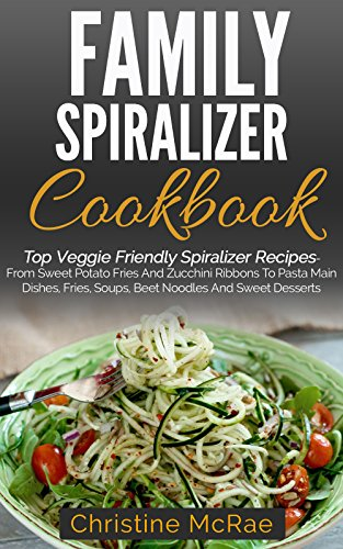 Family Spiralizer Cookbook: Top Veggie Friendly Spiralizer Recipes- From Sweet Potato Fries And Zucchini Ribbons To Pasta Main Dishes, Fries, Soups, Beet Noodles And Sweet Desserts by Christine McRae