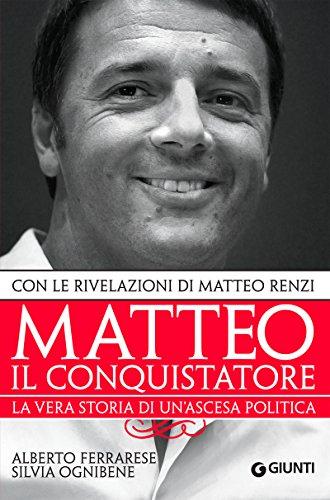 Matteo il conquistatore La vera storia di un'ascesa politica con le rivelazioni di Matteo Renzi Saggi Giunti PDF