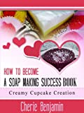 How To Become A Soap Making Success Book