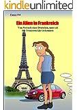 Ein Alien in Frankreich: Vom Versuch einer Deutschen, unter all den Franzosen klar zu kommen (German Edition)