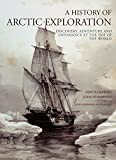 A History of Arctic Exploration: Discovery, Adventure and Endurance at the Top of the World