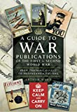 A Guide to War Publications of the First & Second World War: From Training Guides yo Propaganda Posters