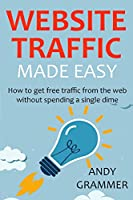 WEBSITE TRAFFIC MADE EASY – 2016: How to get free traffic from the web without spending a single dime Front Cover