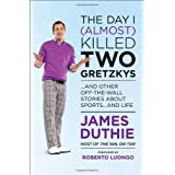 The Day I (Almost) Killed Two Gretzkys: And Other Off-the-Wall Stories About Sports...and Lifeby James Duthie