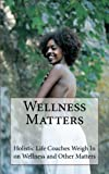 img - for Wellness Matters: Holistic Life Coaches Weigh In on Wellness and Other Matters book / textbook / text book