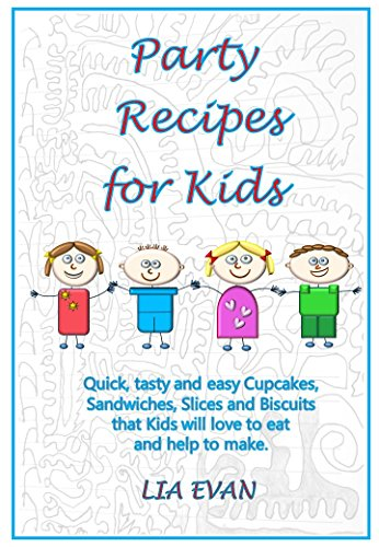 Party Recipes for Kids: Quick, tasty and easy Cupcakes, Sandwiches, Slices and Biscuits that Kids will love to eat and help to make. by Lia Evan