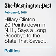 Hillary Clinton, 20 Points down in N.H., Says a Long Goodbye to the State That Saved the Clintons Twice Other by Anne Gearan Narrated by Jill Melancon