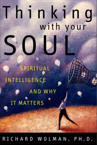 Thinking With Your Soul: Spiritual Intelligence and Why It Matters, Ph.D. Richard N. Wolman