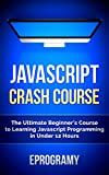 JavaScript: Crash Course - The Ultimate Beginner�fs Course to Learning JavaScript Programming in Under 12 Hours (English Ed...