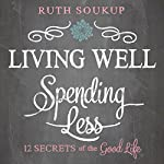 Living Well, Spending Less: 12 Secrets of the Good Life | Ruth Soukup