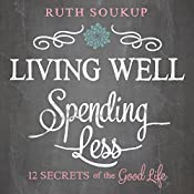 Living Well, Spending Less: 12 Secrets of the Good Life | [Ruth Soukup]