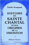echange, troc Émile Bougaud - Histoire de Sainte Chantal et des origines de la visitation: Tome 1
