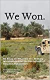 We Won: An Essay on What the U.S. Military Accomplished  on the Battlefields of Iraq and Afghanistan
