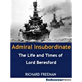 Admiral Insubordinate: The Life and Times of Lord Charles Beresfordby Richard Freeman