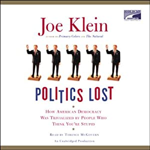Politics Lost: How American Democracy Was Trivialized by People Who Think You're Stupid   [Joe Klein]