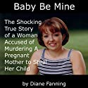 Baby Be Mine: The Shocking True Story of a Woman Who Murdered a Pregnant Mother to Steal Her Child (       UNABRIDGED) by Diane Fanning Narrated by Shelley M. Johnson